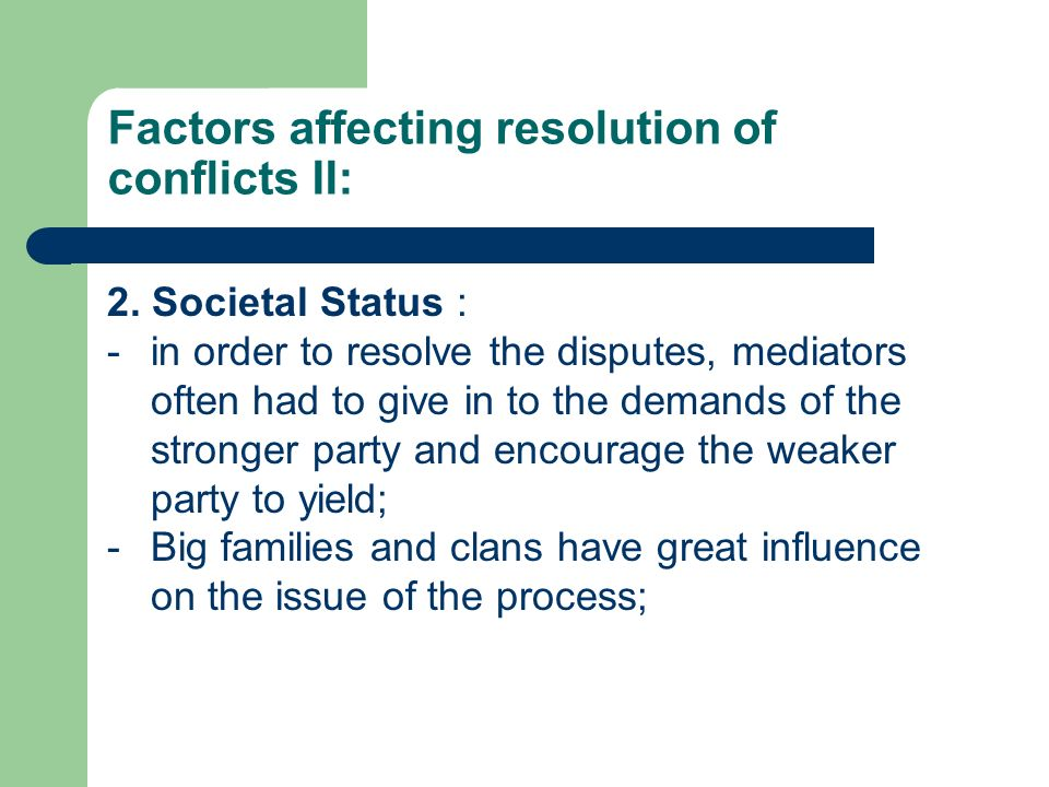 Factors affecting resolution of conflicts II: 2. Societal Status : -in order to resolve the disputes, mediators often had to give in to the demands of