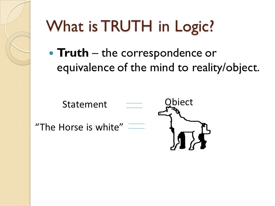 What is TRUTH in Logic? Truth – the correspondence or equivalence of the mind to reality/object. Statement Object The Horse is white