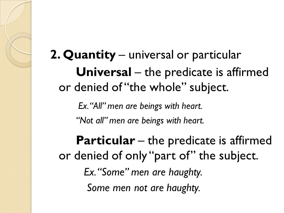 2. Quantity – universal or particular Universal – the predicate is affirmed or denied of the whole subject. Ex. All men are beings with heart. Not all
