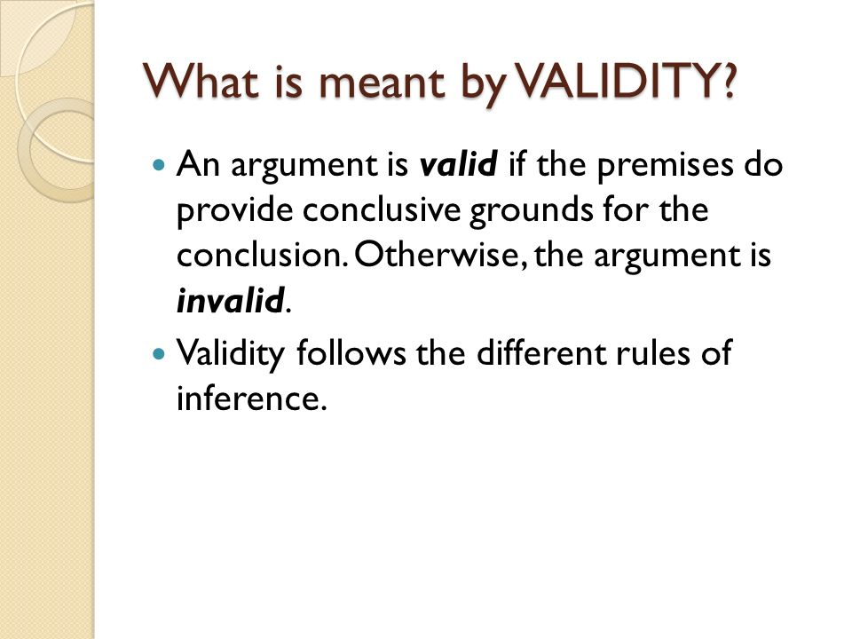 What is meant by VALIDITY? An argument is valid if the premises do provide conclusive grounds for the conclusion. Otherwise, the argument is invalid.