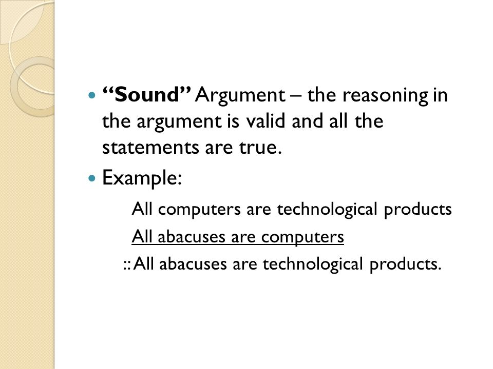 Sound Argument – the reasoning in the argument is valid and all the statements are true. Example: All computers are technological products All abacuse