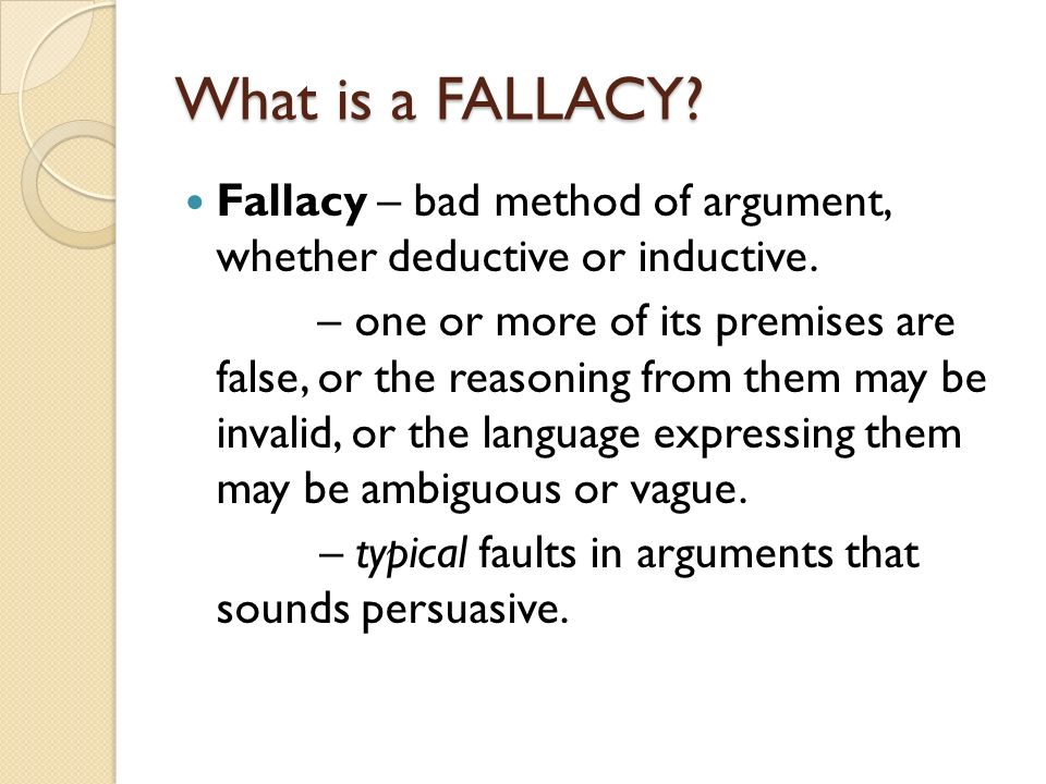 What is a FALLACY? Fallacy – bad method of argument, whether deductive or inductive. – one or more of its premises are false, or the reasoning from th