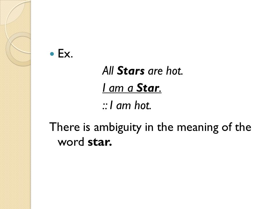 Ex. All Stars are hot. I am a Star. :: I am hot. There is ambiguity in the meaning of the word star.