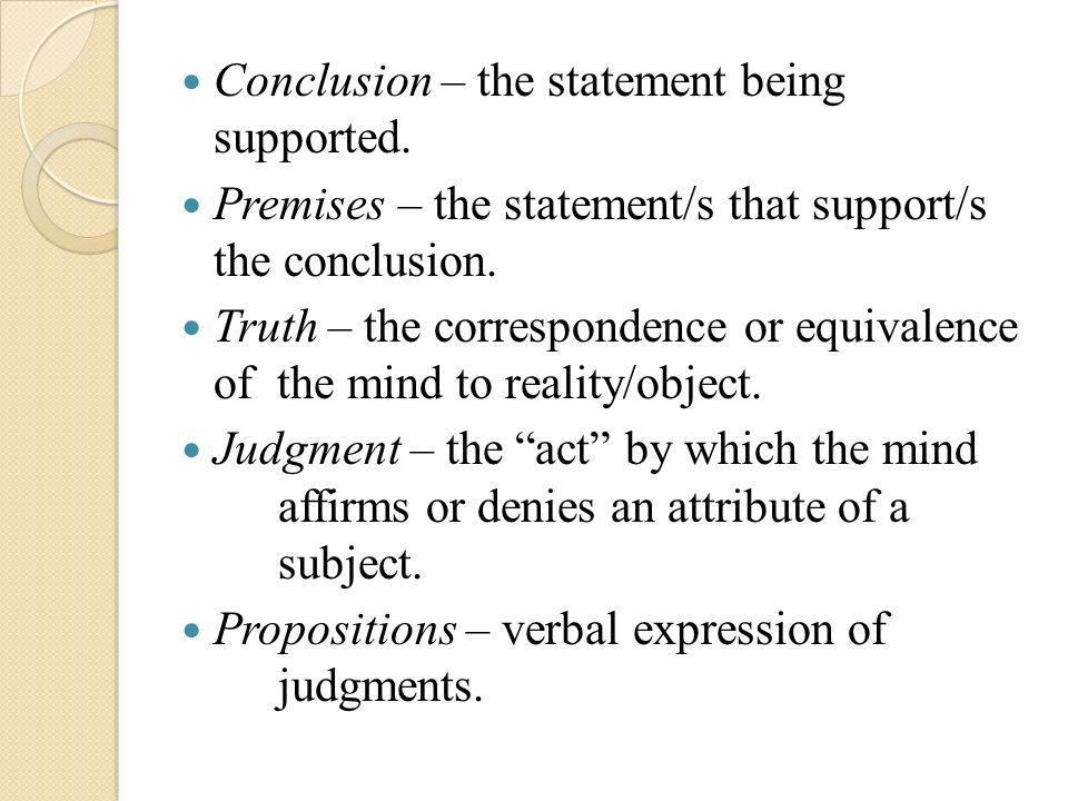 Conclusion – the statement being supported. Premises – the statement/s that support/s the conclusion. Truth – the correspondence or equivalence of the