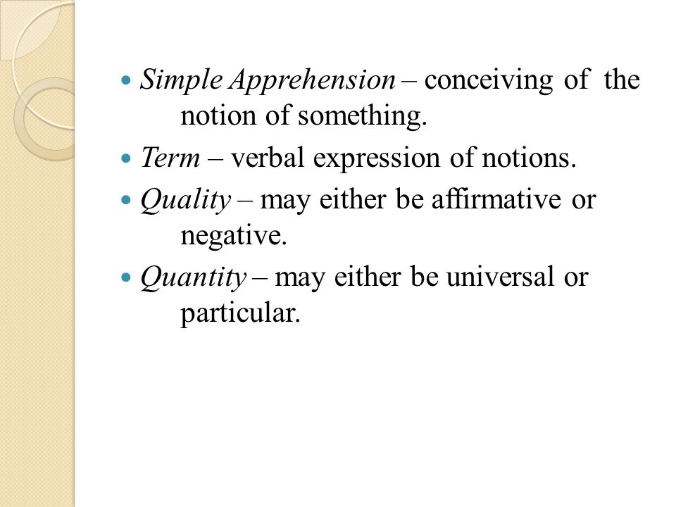 Simple Apprehension – conceiving of the notion of something. Term – verbal expression of notions. Quality – may either be affirmative or negative. Qua