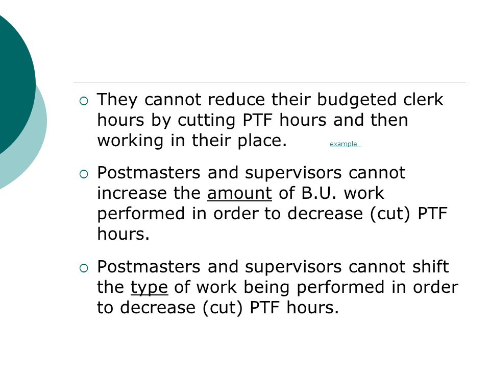They cannot reduce their budgeted clerk hours by cutting PTF hours and then working in their place. example example Postmasters and supervisors cannot