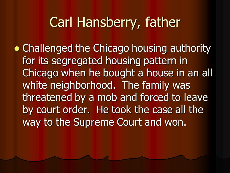 Carl Hansberry, father Challenged the Chicago housing authority for its segregated housing pattern in Chicago when he bought a house in an all white n