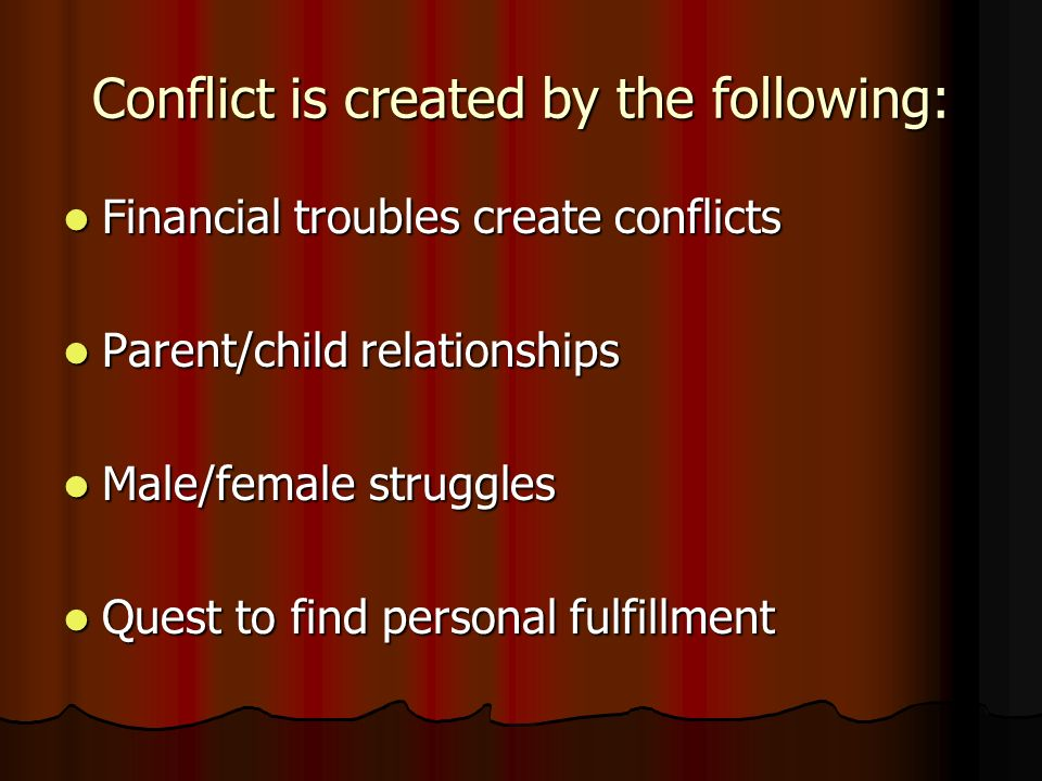Conflict is created by the following: Financial troubles create conflicts Financial troubles create conflicts Parent/child relationships Parent/child