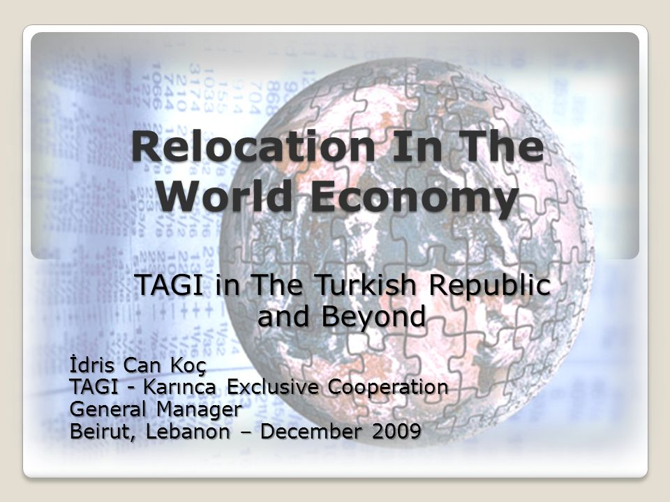 Relocation In The World Economy TAGI in The Turkish Republic and Beyond İdris Can Koç TAGI - Karınca Exclusive Cooperation General Manager Beirut, Lebanon – December 2009