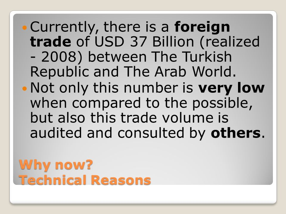 Why now? Technical Reasons Currently, there is a foreign trade of USD 37 Billion (realized - 2008) between The Turkish Republic and The Arab World. No