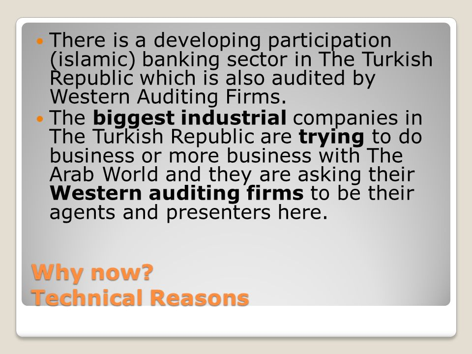 Why now? Technical Reasons There is a developing participation (islamic) banking sector in The Turkish Republic which is also audited by Western Audit