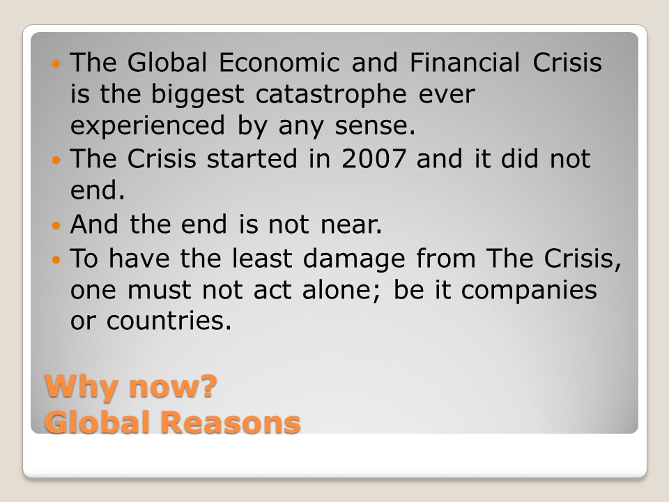 Why now? Global Reasons The Global Economic and Financial Crisis is the biggest catastrophe ever experienced by any sense. The Crisis started in 2007