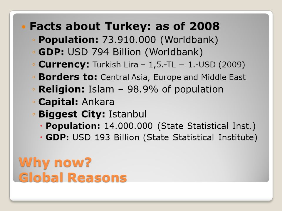 Why now? Global Reasons Facts about Turkey: as of 2008 Population: 73.910.000 (Worldbank) GDP: USD 794 Billion (Worldbank) Currency: Turkish Lira – 1,