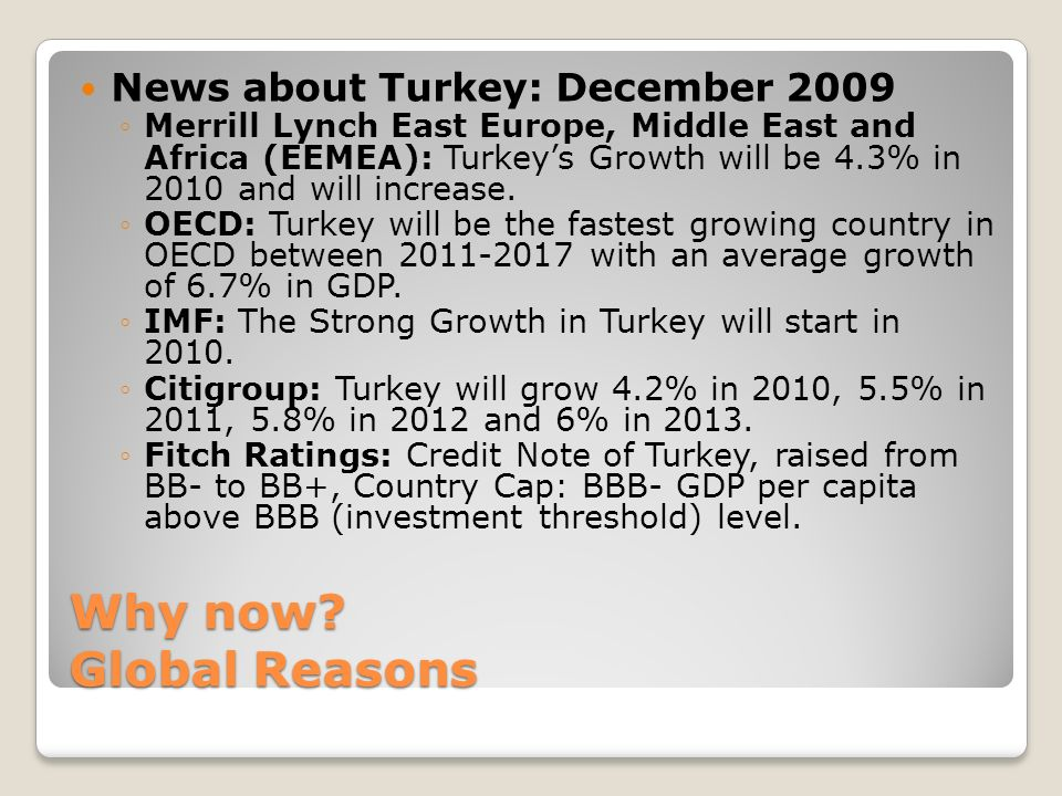 Why now? Global Reasons News about Turkey: December 2009 Merrill Lynch East Europe, Middle East and Africa (EEMEA): Turkeys Growth will be 4.3% in 201