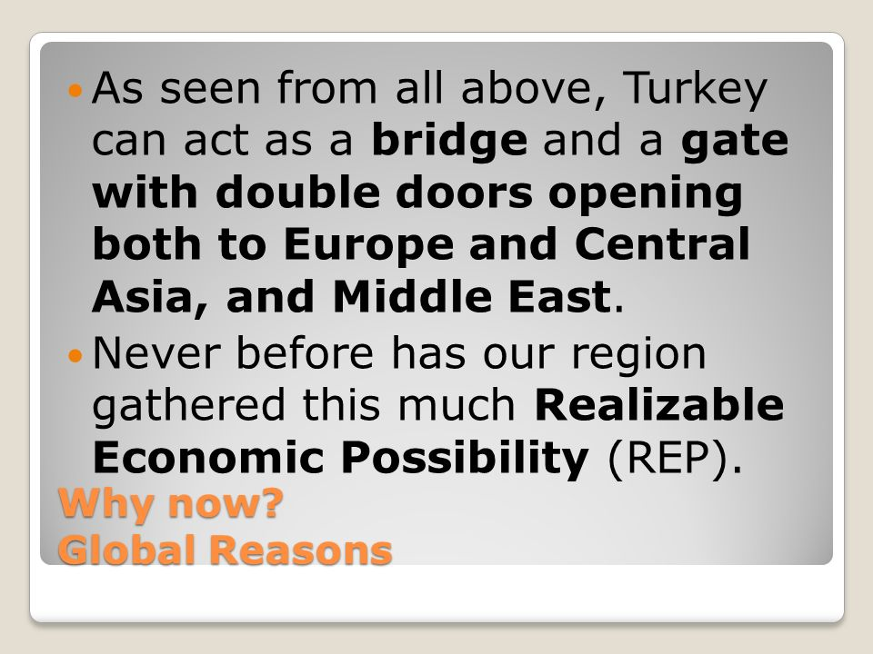 Why now? Global Reasons As seen from all above, Turkey can act as a bridge and a gate with double doors opening both to Europe and Central Asia, and M
