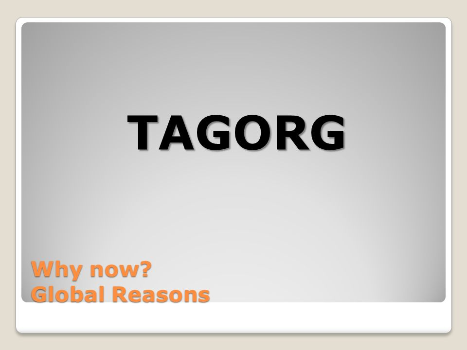 Why now Global Reasons TAGORG