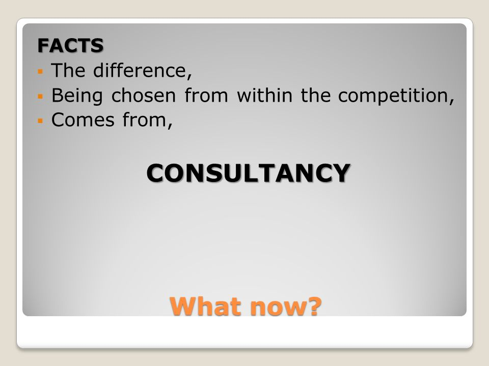 What now FACTS The difference, Being chosen from within the competition, Comes from,CONSULTANCY