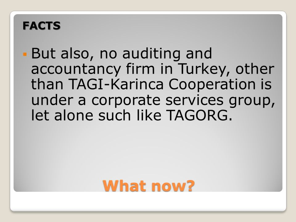 What now? FACTS But also, no auditing and accountancy firm in Turkey, other than TAGI-Karinca Cooperation is under a corporate services group, let alo