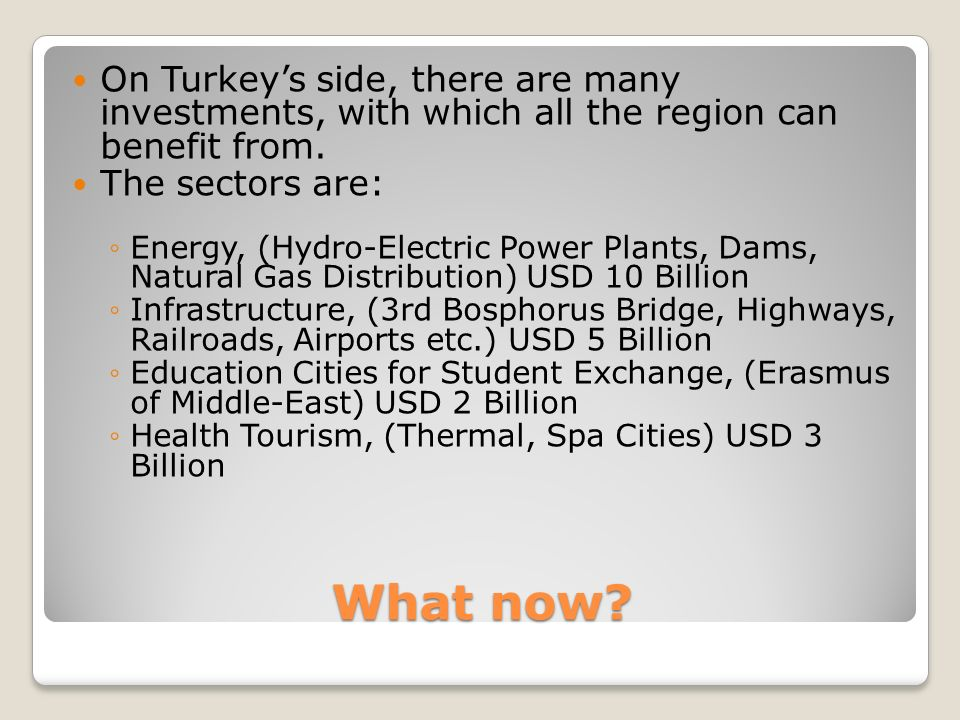 What now. On Turkeys side, there are many investments, with which all the region can benefit from.