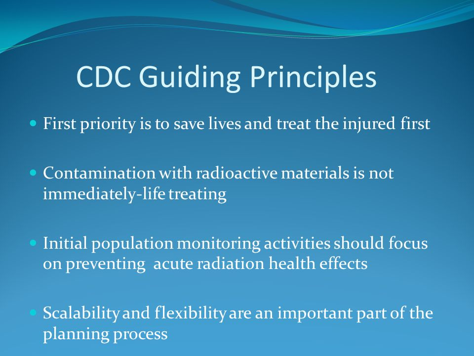 CDC Guiding Principles First priority is to save lives and treat the injured first Contamination with radioactive materials is not immediately-life treating Initial population monitoring activities should focus on preventing acute radiation health effects Scalability and flexibility are an important part of the planning process