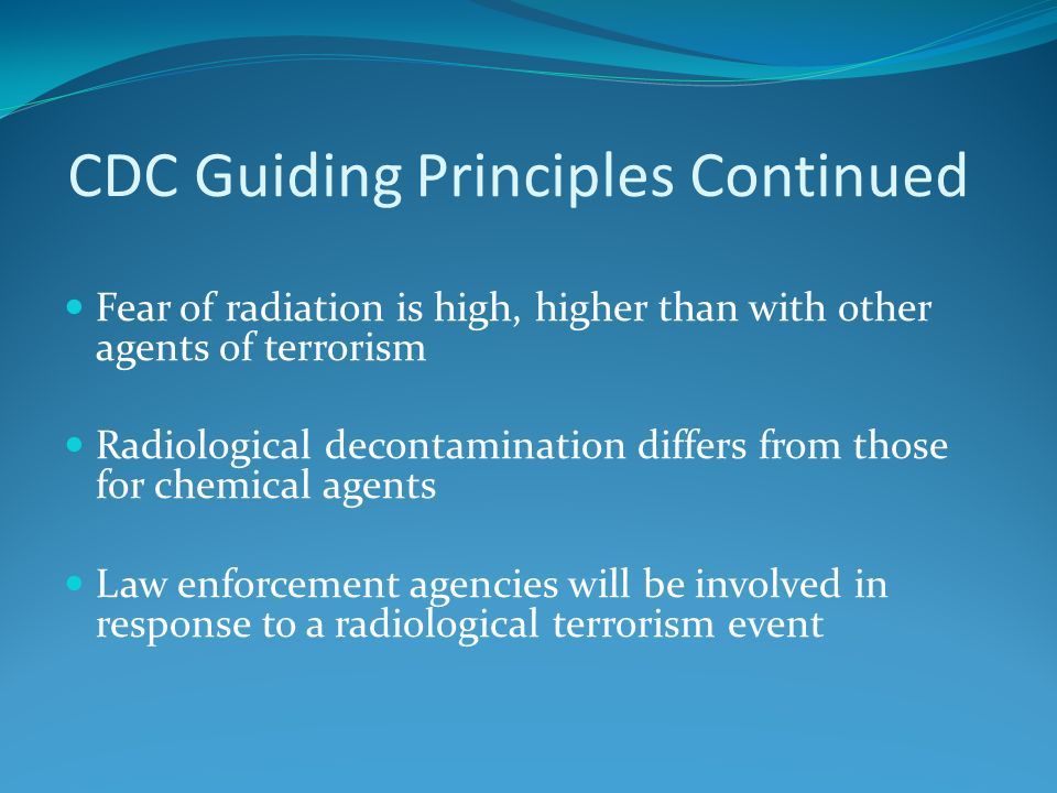 CDC Guiding Principles Continued Fear of radiation is high, higher than with other agents of terrorism Radiological decontamination differs from those for chemical agents Law enforcement agencies will be involved in response to a radiological terrorism event