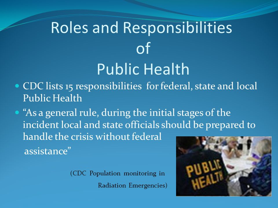 Roles and Responsibilities of Public Health CDC lists 15 responsibilities for federal, state and local Public Health As a general rule, during the initial stages of the incident local and state officials should be prepared to handle the crisis without federal assistance (CDC Population monitoring in Radiation Emergencies)