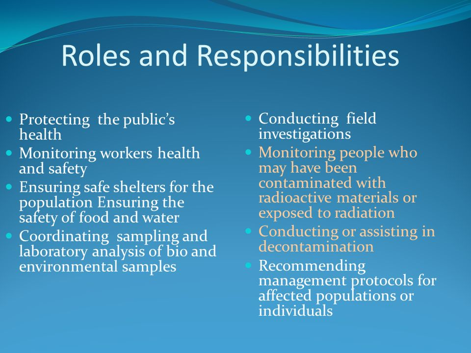 Roles and Responsibilities Protecting the publics health Monitoring workers health and safety Ensuring safe shelters for the population Ensuring the safety of food and water Coordinating sampling and laboratory analysis of bio and environmental samples Conducting field investigations Monitoring people who may have been contaminated with radioactive materials or exposed to radiation Conducting or assisting in decontamination Recommending management protocols for affected populations or individuals