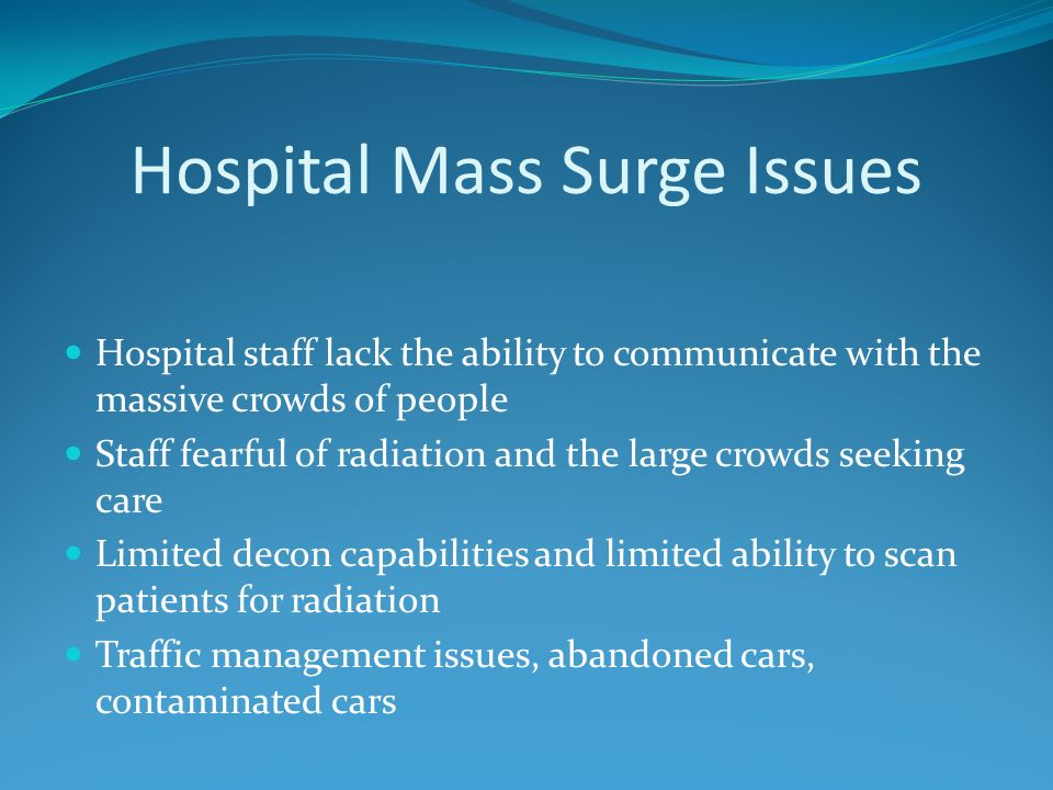 Hospital Mass Surge Issues Hospital staff lack the ability to communicate with the massive crowds of people Staff fearful of radiation and the large crowds seeking care Limited decon capabilities and limited ability to scan patients for radiation Traffic management issues, abandoned cars, contaminated cars