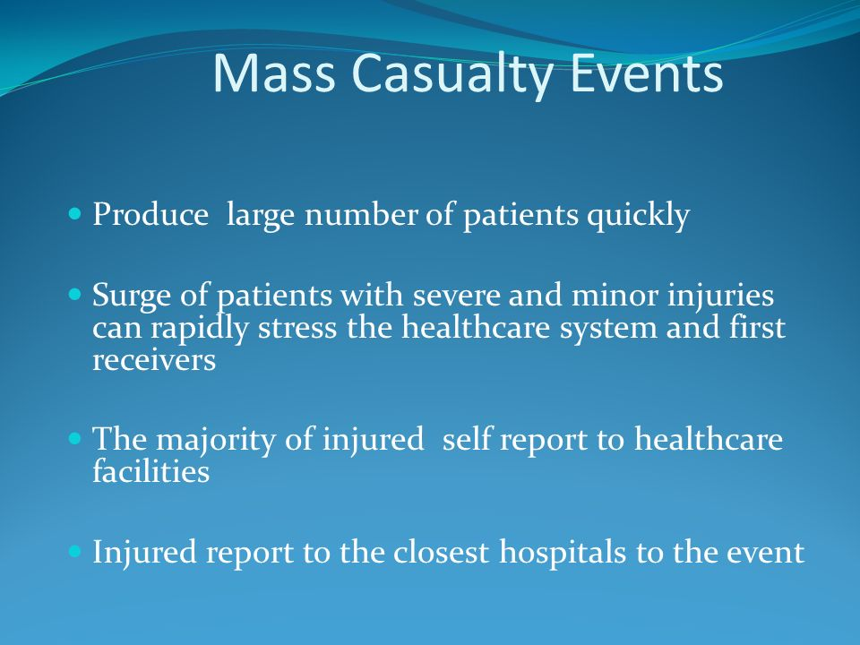Mass Casualty Events Produce large number of patients quickly Surge of patients with severe and minor injuries can rapidly stress the healthcare system and first receivers The majority of injured self report to healthcare facilities Injured report to the closest hospitals to the event