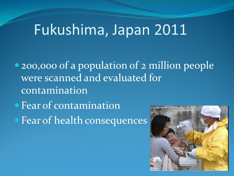 Fukushima, Japan 2011 200,000 of a population of 2 million people were scanned and evaluated for contamination Fear of contamination Fear of health consequences