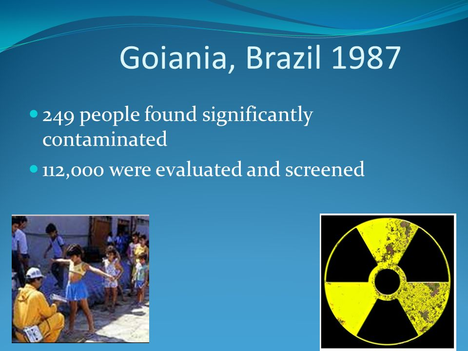 Goiania, Brazil 1987 249 people found significantly contaminated 112,000 were evaluated and screened
