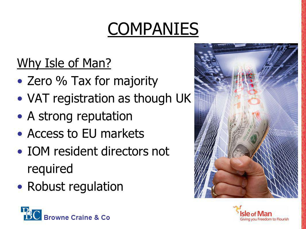 Browne Craine & Co COMPANIES Why Isle of Man? Zero % Tax for majority VAT registration as though UK A strong reputation Access to EU markets IOM resid
