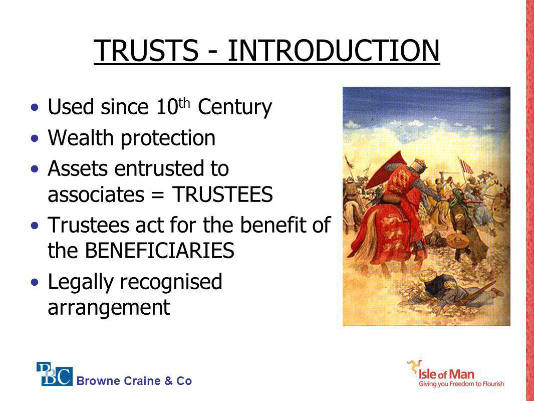 Browne Craine & Co TRUSTS - INTRODUCTION Used since 10 th Century Wealth protection Assets entrusted to associates = TRUSTEES Trustees act for the ben