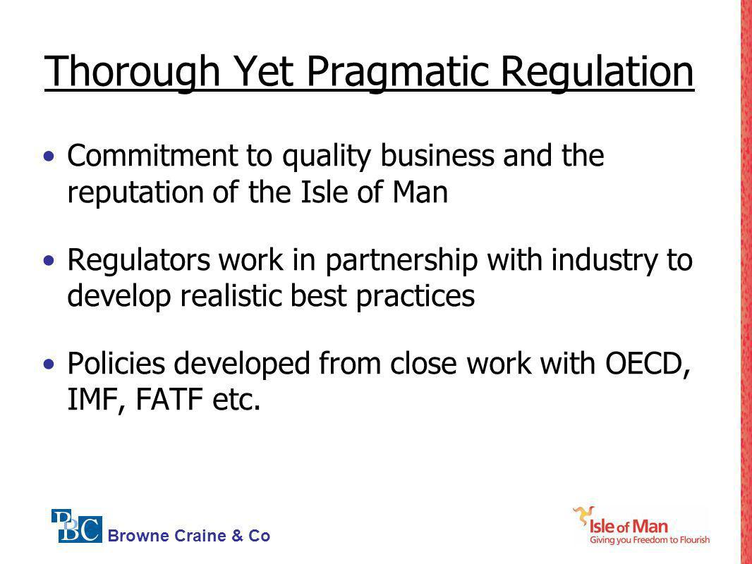Browne Craine & Co Thorough Yet Pragmatic Regulation Commitment to quality business and the reputation of the Isle of Man Regulators work in partnersh