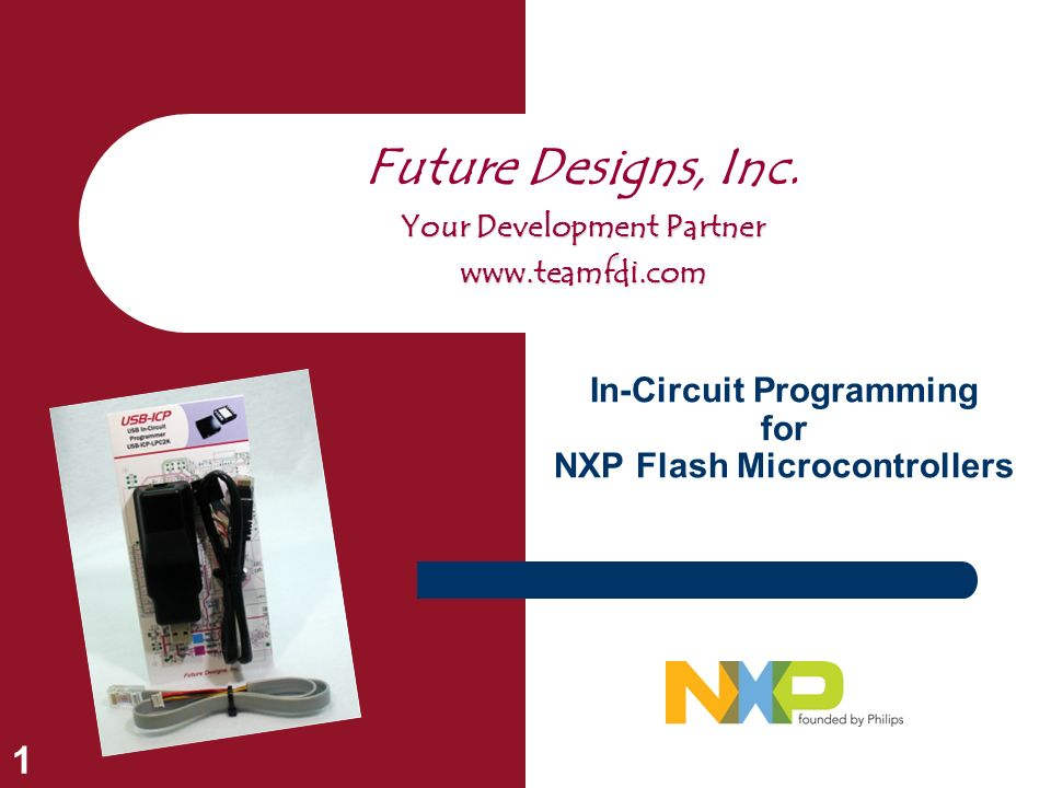 1 In-Circuit Programming for NXP Flash Microcontrollers Future Designs, Inc. Your Development Partner www.teamfdi.com
