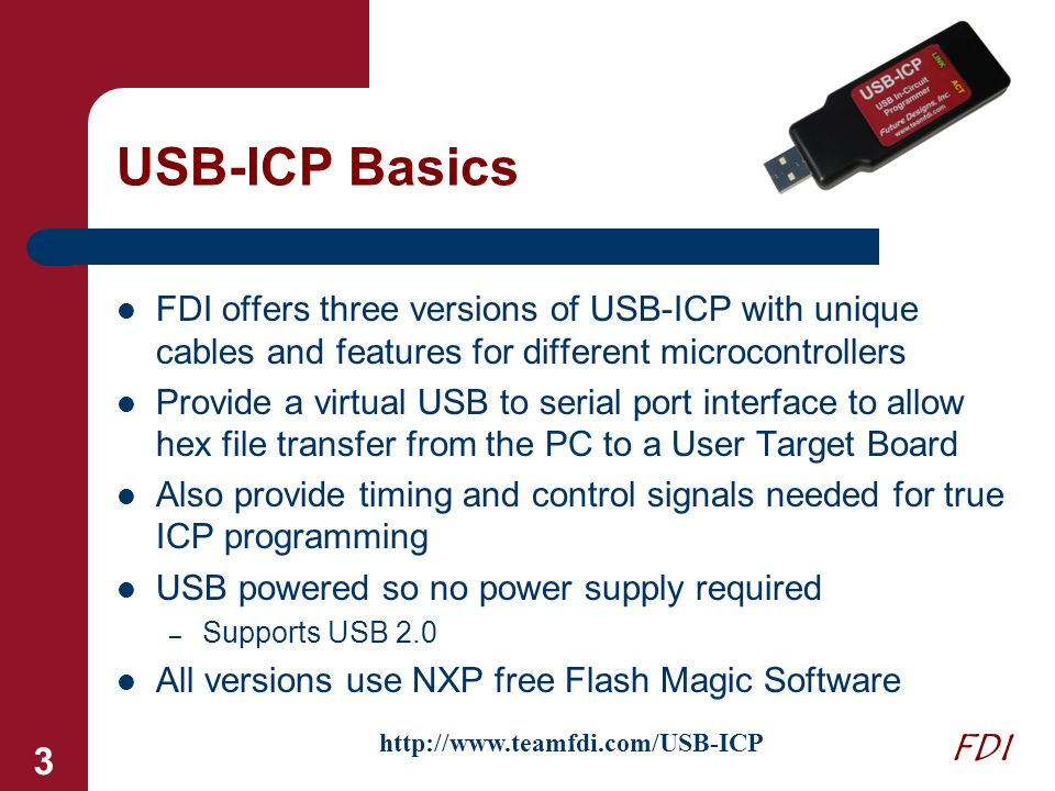 FDI 3 USB-ICP Basics FDI offers three versions of USB-ICP with unique cables and features for different microcontrollers Provide a virtual USB to seri