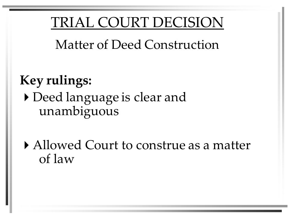TRIAL COURT DECISION Matter of Deed Construction Key rulings: Deed language is clear and unambiguous Allowed Court to construe as a matter of law
