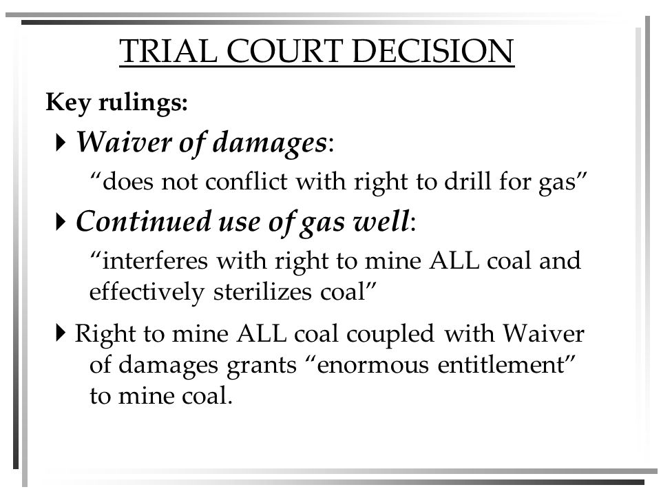 TRIAL COURT DECISION Key rulings: Waiver of damages: does not conflict with right to drill for gas Continued use of gas well: interferes with right to mine ALL coal and effectively sterilizes coal Right to mine ALL coal coupled with Waiver of damages grants enormous entitlement to mine coal.