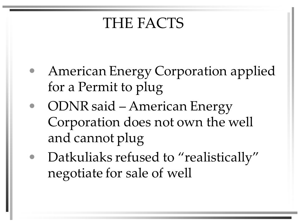THE FACTS American Energy Corporation applied for a Permit to plug ODNR said – American Energy Corporation does not own the well and cannot plug Datkuliaks refused to realistically negotiate for sale of well