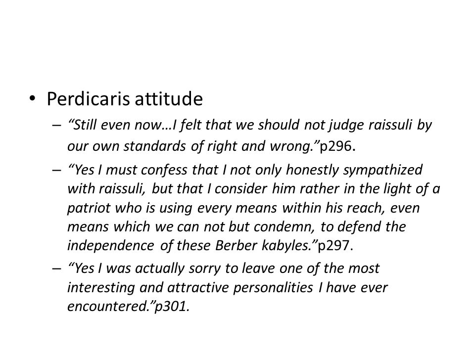 Perdicaris attitude – Still even now…I felt that we should not judge raissuli by our own standards of right and wrong.p296.