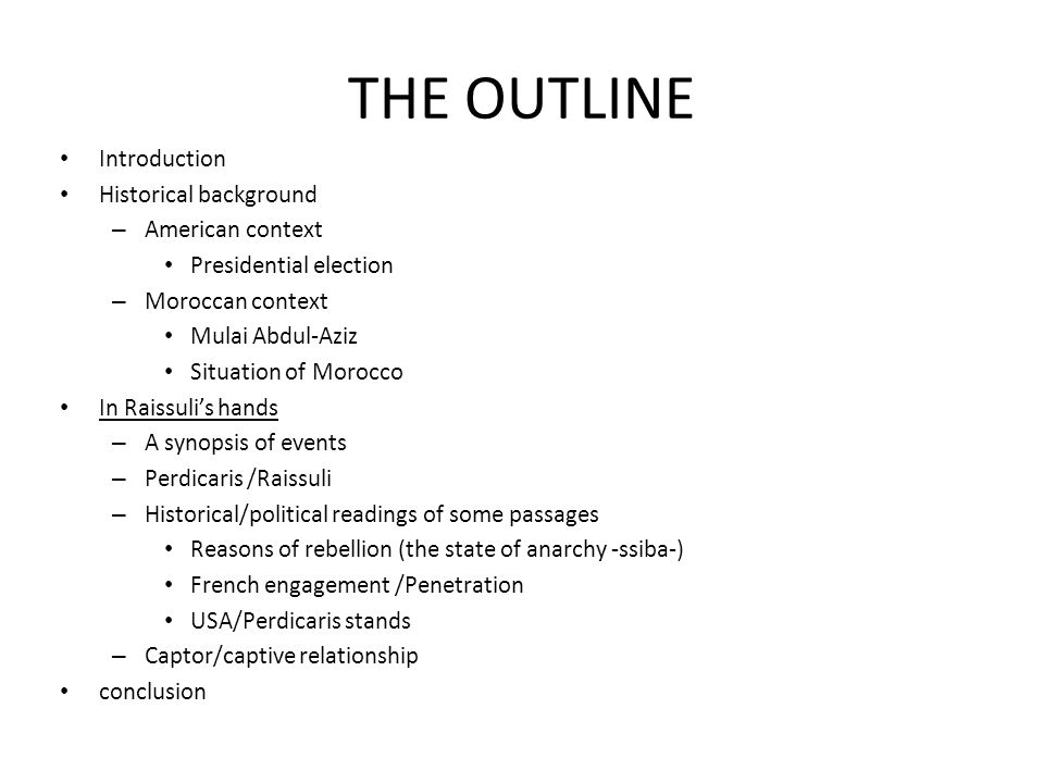 THE OUTLINE Introduction Historical background – American context Presidential election – Moroccan context Mulai Abdul-Aziz Situation of Morocco In Raissulis hands – A synopsis of events – Perdicaris /Raissuli – Historical/political readings of some passages Reasons of rebellion (the state of anarchy -ssiba-) French engagement /Penetration USA/Perdicaris stands – Captor/captive relationship conclusion