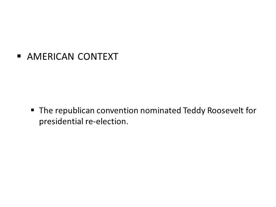 AMERICAN CONTEXT The republican convention nominated Teddy Roosevelt for presidential re-election.