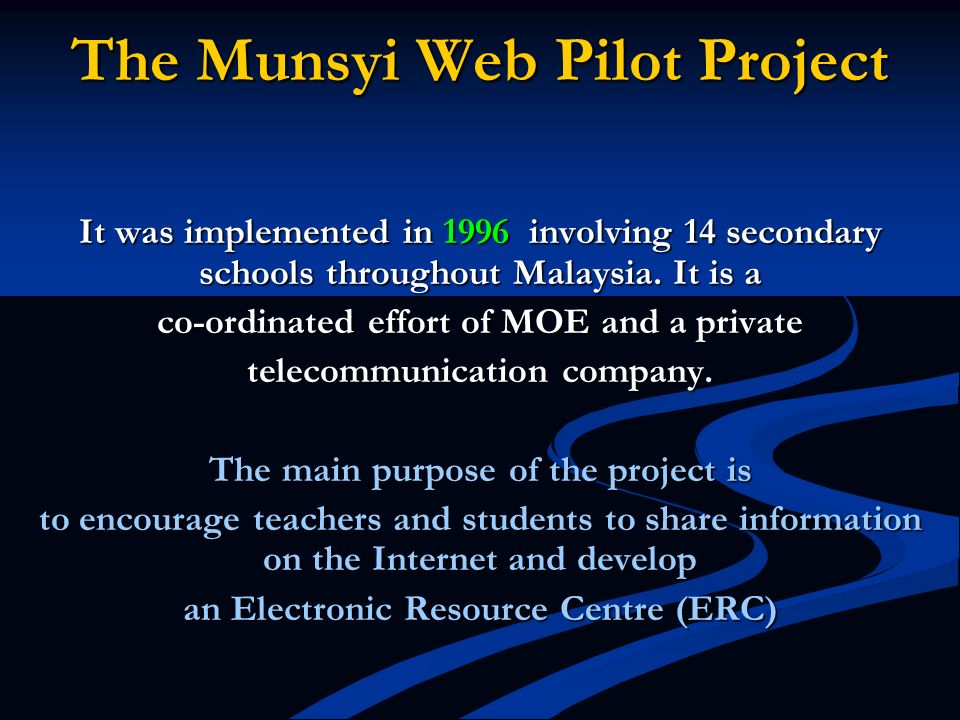 The Munsyi Web Pilot Project It was implemented in 1996 involving 14 secondary schools throughout Malaysia. It is a co-ordinated effort of MOE and a p
