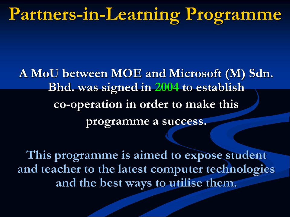 Partners-in-Learning Programme A MoU between MOE and Microsoft (M) Sdn. Bhd. was signed in 2004 to establish co-operation in order to make this progra