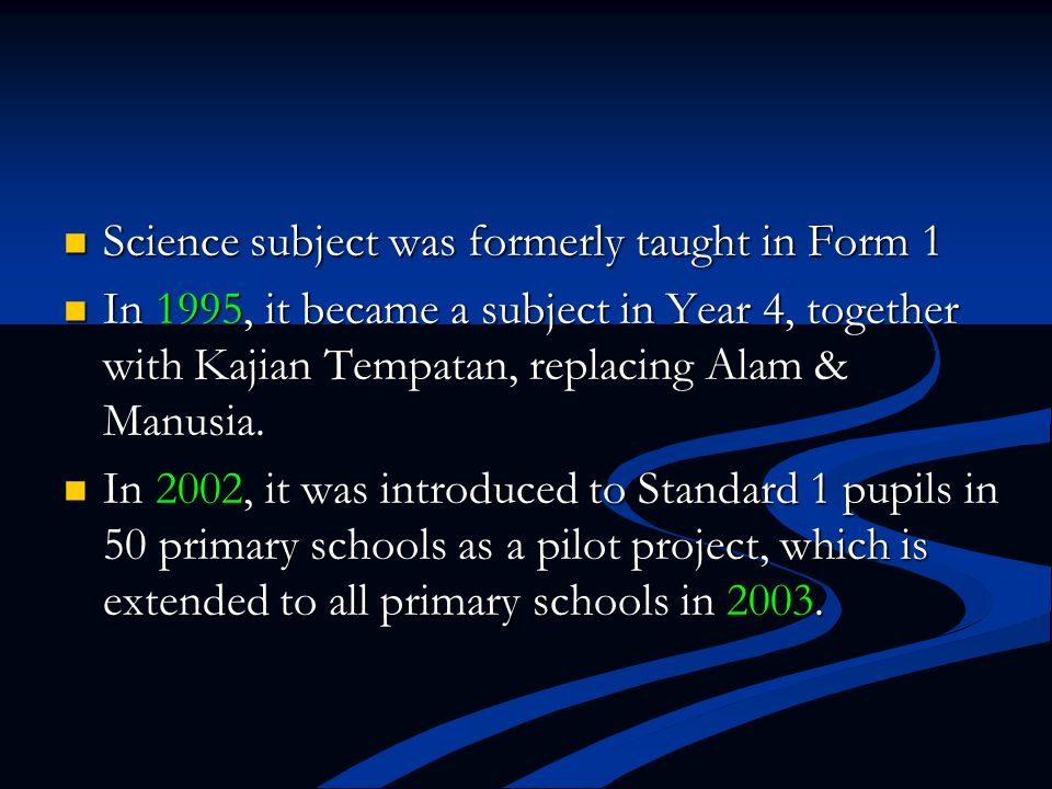 Science subject was formerly taught in Form 1 Science subject was formerly taught in Form 1 In 1995, it became a subject in Year 4, together with Kaji