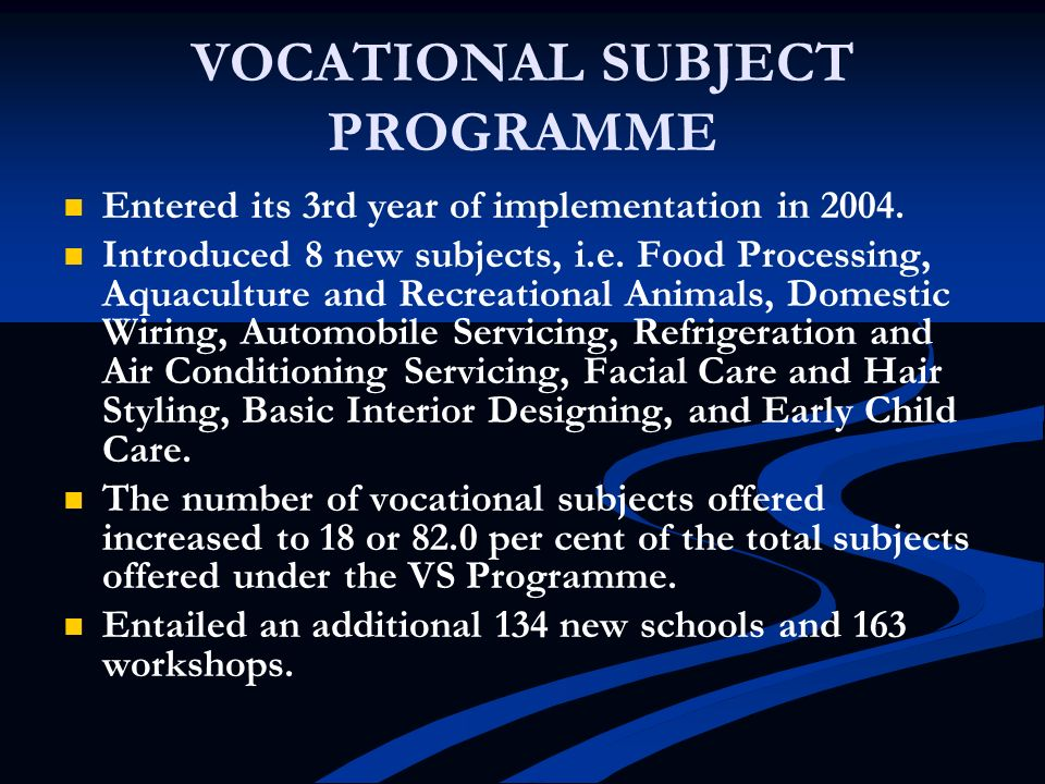 VOCATIONAL SUBJECT PROGRAMME Entered its 3rd year of implementation in 2004. Introduced 8 new subjects, i.e. Food Processing, Aquaculture and Recreati