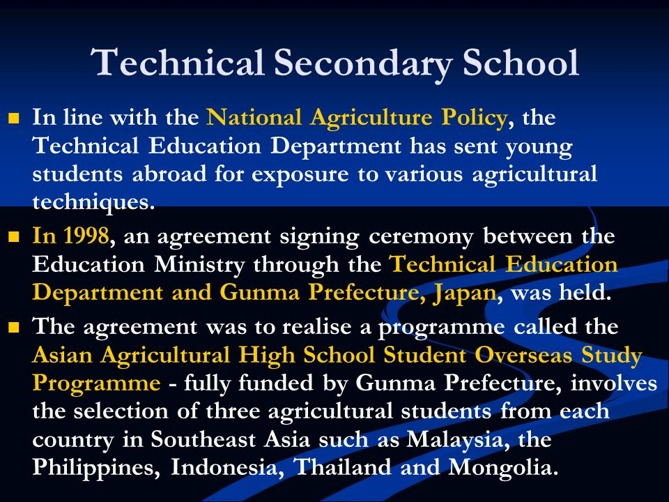Technical Secondary School In line with the National Agriculture Policy, the Technical Education Department has sent young students abroad for exposur