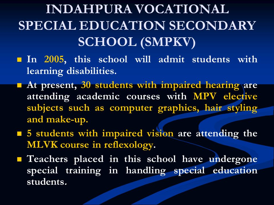 INDAHPURA VOCATIONAL SPECIAL EDUCATION SECONDARY SCHOOL (SMPKV) In 2005, this school will admit students with learning disabilities. At present, 30 st