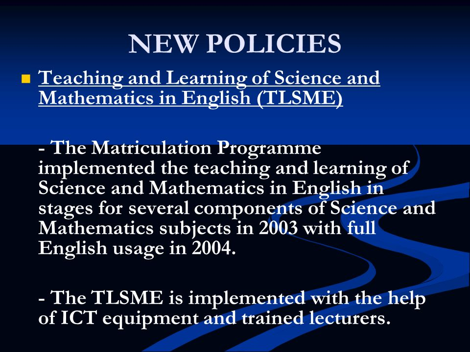 NEW POLICIES Teaching and Learning of Science and Mathematics in English (TLSME) - The Matriculation Programme implemented the teaching and learning o