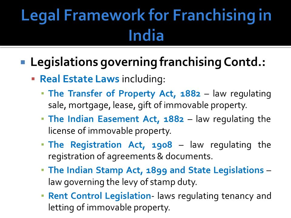 Legislations governing franchising Contd.: Real Estate Laws including: The Transfer of Property Act, 1882 – law regulating sale, mortgage, lease, gift of immovable property.
